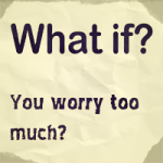What If You Worry Too Much?